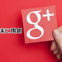 Google+が2019年8月末に閉鎖!「+1」ボタンは廃止される
